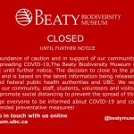 Red background with white text that reads: Out of an abundance of caution and in support of our community to minimize the risk of spreading COVID-19, the Beaty Biodiversity Museum will be closed to the public until further notice. The decision to close to the public was not taken lightly and is based on the latest information being released by regional, provincial and federal public health authorities and UBC. We want to ensure the safety of our community, staff, students, volunteers and visitors and do our part to help promote social distancing to prevent the spread of this virus. We will re-evaluate this decision periodically and keep you informed of any change. We encourage everyone to be informed about COVID-19 and continue taking the recommended preventative measures!